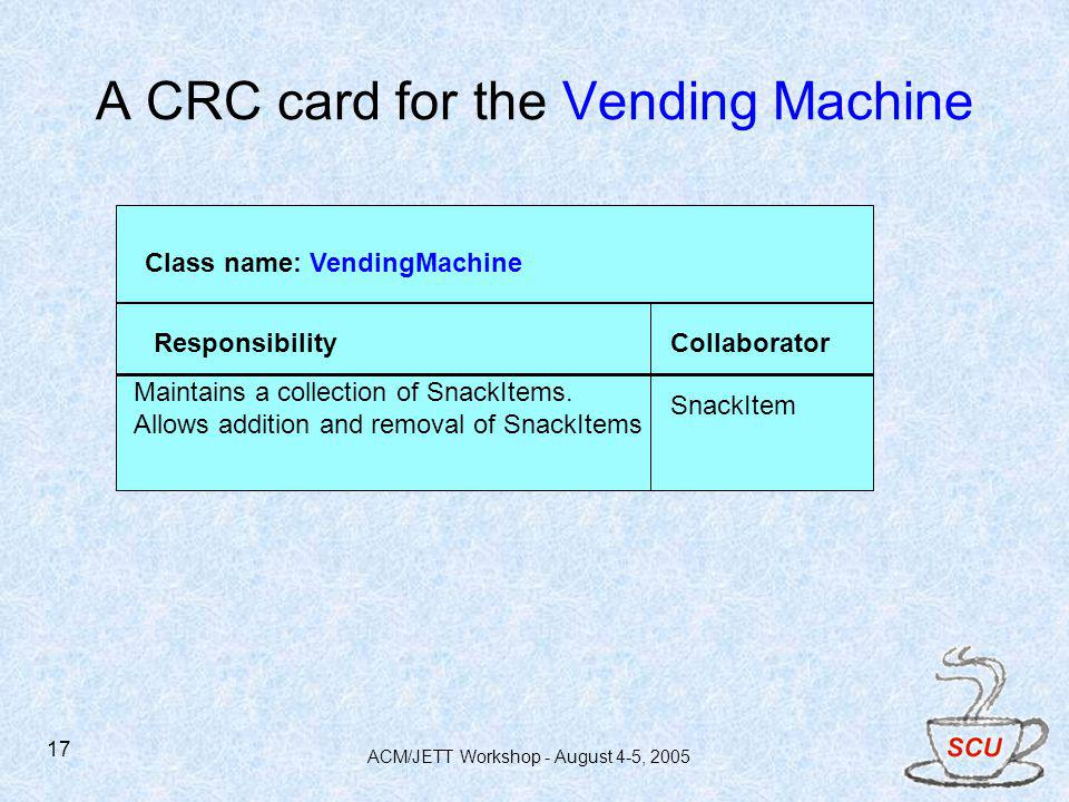 ACM/JETT Workshop - August 4-5, 2005 17 A CRC card for the Vending Machine Class name: VendingMachine ResponsibilityCollaborator Maintains a collectio