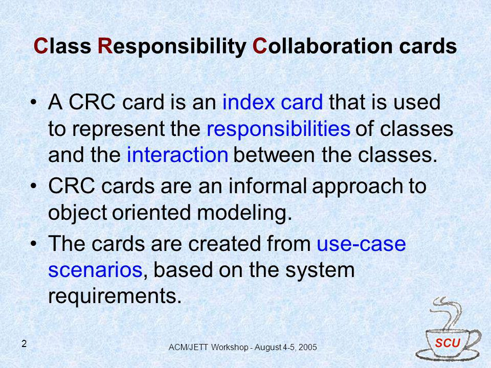 ACM/JETT Workshop - August 4-5, 2005 2 Class Responsibility Collaboration cards A CRC card is an index card that is used to represent the responsibilities of classes and the interaction between the classes.