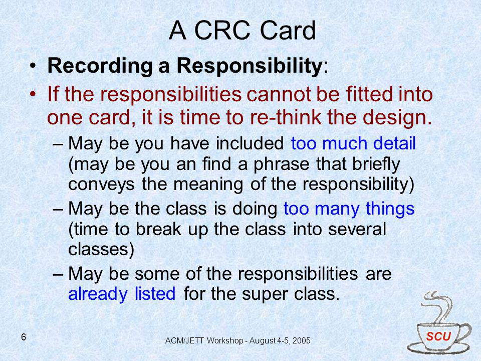 ACM/JETT Workshop - August 4-5, 2005 6 A CRC Card Recording a Responsibility: If the responsibilities cannot be fitted into one card, it is time to re-think the design.