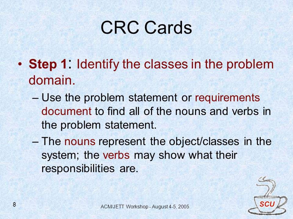 ACM/JETT Workshop - August 4-5, 2005 8 CRC Cards Step 1 : Identify the classes in the problem domain. –Use the problem statement or requirements docum