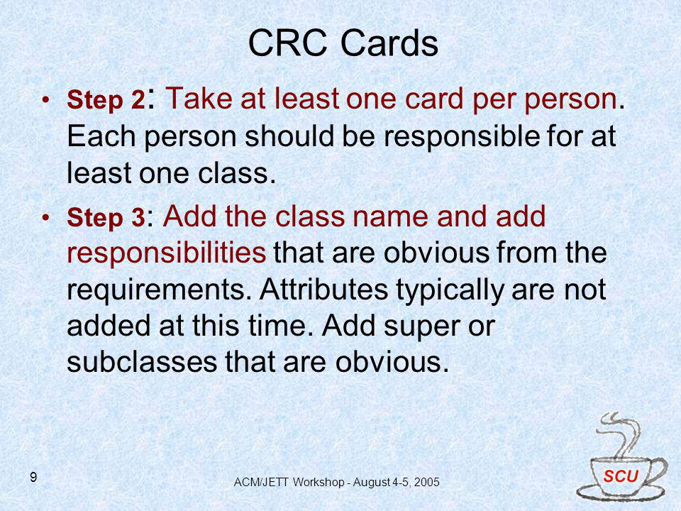 ACM/JETT Workshop - August 4-5, 2005 9 CRC Cards Step 2 : Take at least one card per person. Each person should be responsible for at least one class.