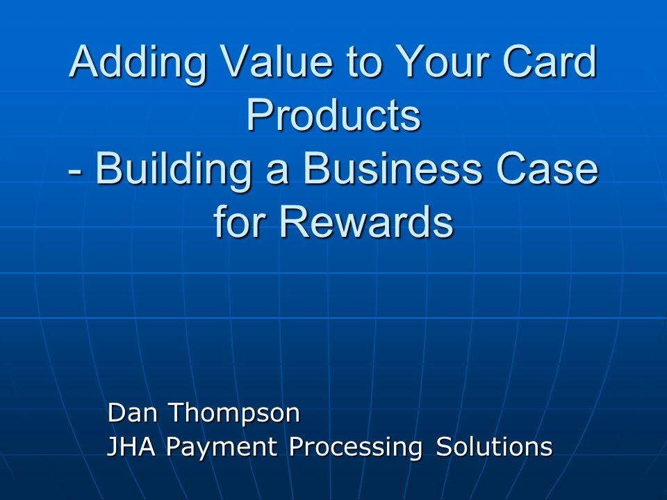 Adding Value to Your Card Products - Building a Business Case for Rewards Dan Thompson JHA Payment Processing Solutions