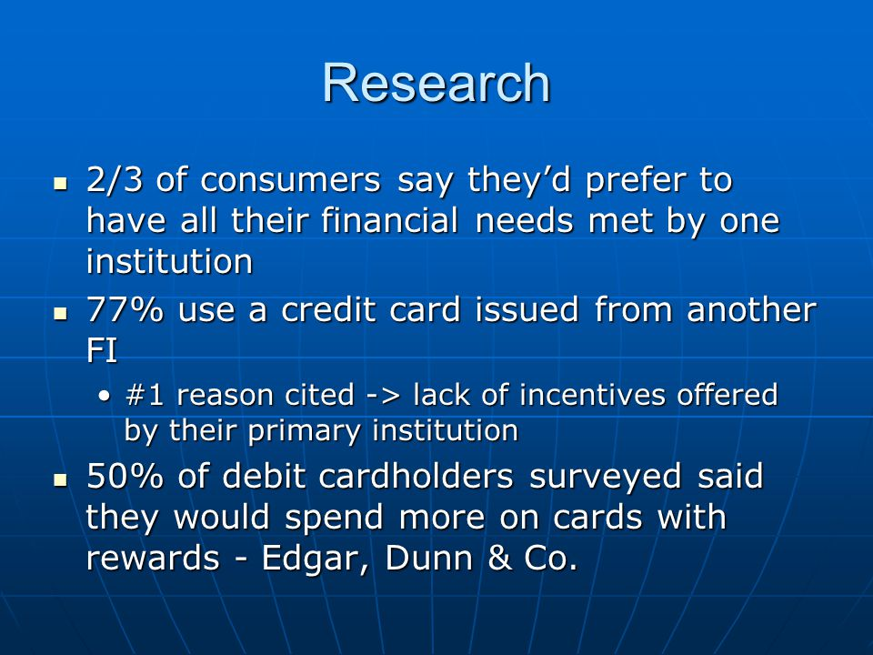 Research 2/3 of consumers say theyd prefer to have all their financial needs met by one institution 77% use a credit card issued from another FI #1 reason cited -> lack of incentives offered by their primary institution 50% of debit cardholders surveyed said they would spend more on cards with rewards - Edgar, Dunn & Co.