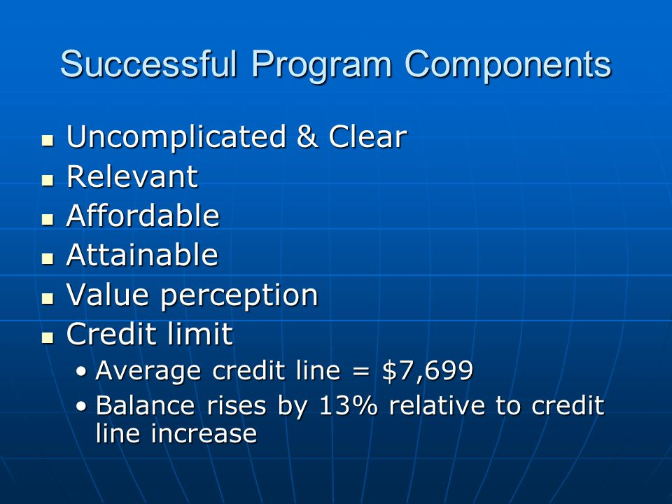 Successful Program Components Uncomplicated & Clear Uncomplicated & Clear Relevant Relevant Affordable Affordable Attainable Attainable Value perception Value perception Credit limit Credit limit Average credit line = $7,699Average credit line = $7,699 Balance rises by 13% relative to credit line increaseBalance rises by 13% relative to credit line increase