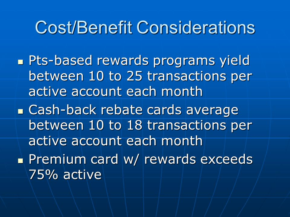 Cost/Benefit Considerations Pts-based rewards programs yield between 10 to 25 transactions per active account each month Pts-based rewards programs yield between 10 to 25 transactions per active account each month Cash-back rebate cards average between 10 to 18 transactions per active account each month Cash-back rebate cards average between 10 to 18 transactions per active account each month Premium card w/ rewards exceeds 75% active Premium card w/ rewards exceeds 75% active