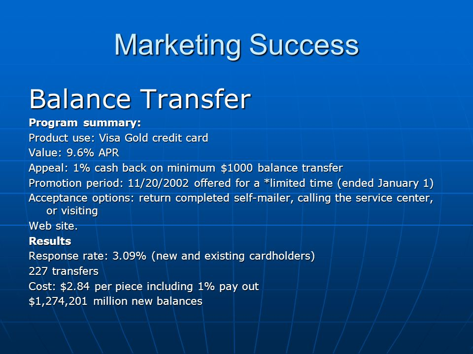 Marketing Success Balance Transfer Program summary: Product use: Visa Gold credit card Value: 9.6% APR Appeal: 1% cash back on minimum $1000 balance transfer Promotion period: 11/20/2002 offered for a *limited time (ended January 1) Acceptance options: return completed self-mailer, calling the service center, or visiting Web site.
