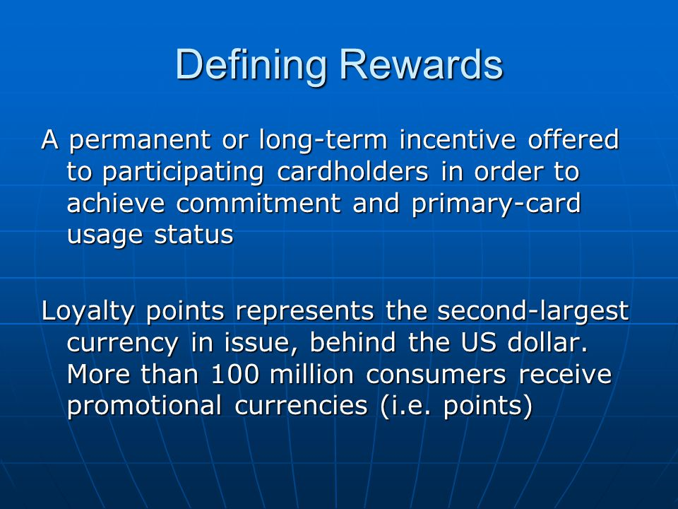 Defining Rewards A permanent or long-term incentive offered to participating cardholders in order to achieve commitment and primary-card usage status Loyalty points represents the second-largest currency in issue, behind the US dollar.