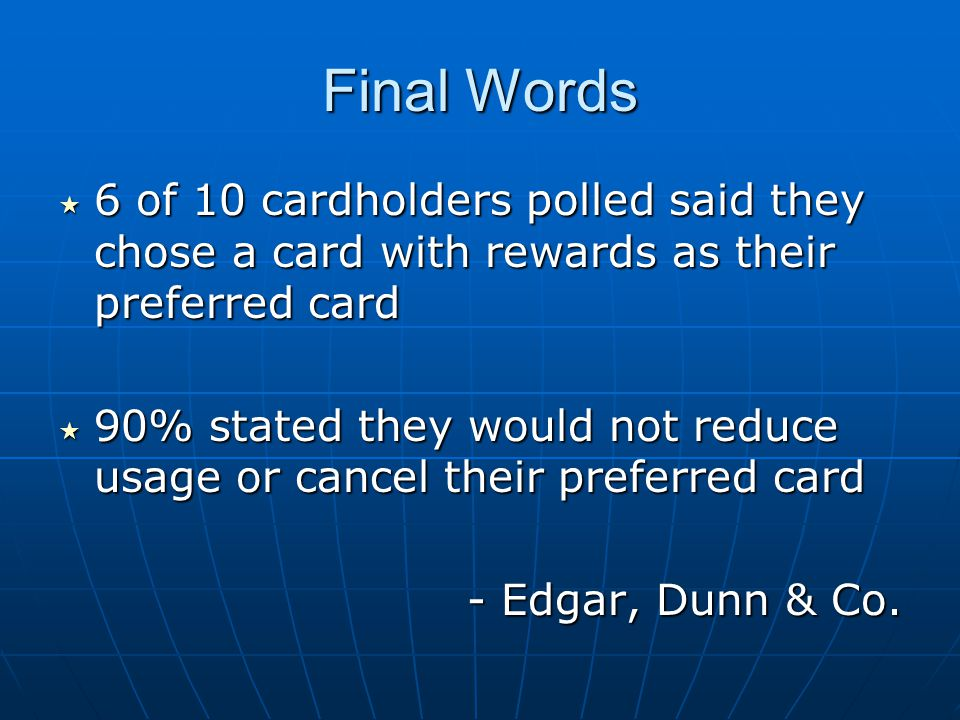 Final Words 6 of 10 cardholders polled said they chose a card with rewards as their preferred card 6 of 10 cardholders polled said they chose a card with rewards as their preferred card 90% stated they would not reduce usage or cancel their preferred card 90% stated they would not reduce usage or cancel their preferred card - Edgar, Dunn & Co.