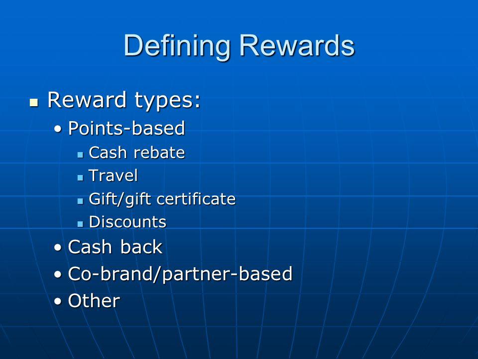 Defining Rewards Reward types: Reward types: Points-basedPoints-based Cash rebate Cash rebate Travel Travel Gift/gift certificate Gift/gift certificate Discounts Discounts Cash backCash back Co-brand/partner-basedCo-brand/partner-based OtherOther