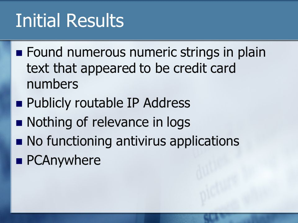 Initial Results Found numerous numeric strings in plain text that appeared to be credit card numbers Publicly routable IP Address Nothing of relevance in logs No functioning antivirus applications PCAnywhere