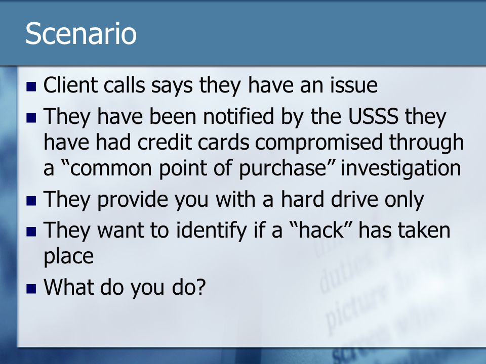 Scenario Client calls says they have an issue They have been notified by the USSS they have had credit cards compromised through a common point of purchase investigation They provide you with a hard drive only They want to identify if a hack has taken place What do you do