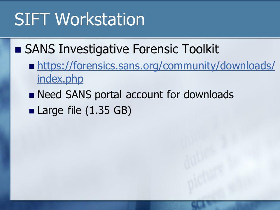SIFT Workstation SANS Investigative Forensic Toolkit https://forensics.sans.org/community/downloads/ index.php https://forensics.sans.org/community/downloads/ index.php Need SANS portal account for downloads Large file (1.35 GB)