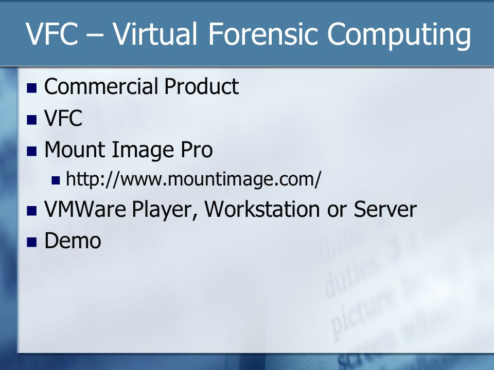 VFC – Virtual Forensic Computing Commercial Product VFC Mount Image Pro http://www.mountimage.com/ VMWare Player, Workstation or Server Demo