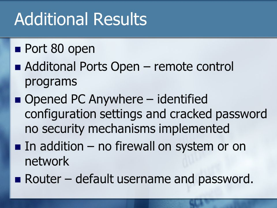 Additional Results Port 80 open Additonal Ports Open – remote control programs Opened PC Anywhere – identified configuration settings and cracked password no security mechanisms implemented In addition – no firewall on system or on network Router – default username and password.