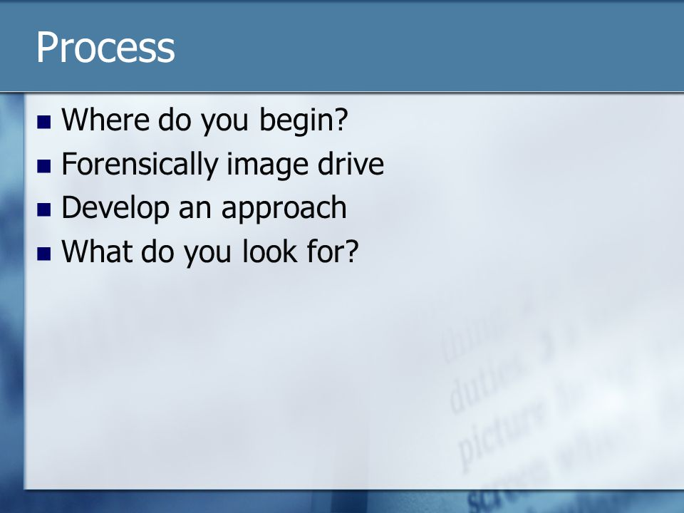 Process Where do you begin Forensically image drive Develop an approach What do you look for