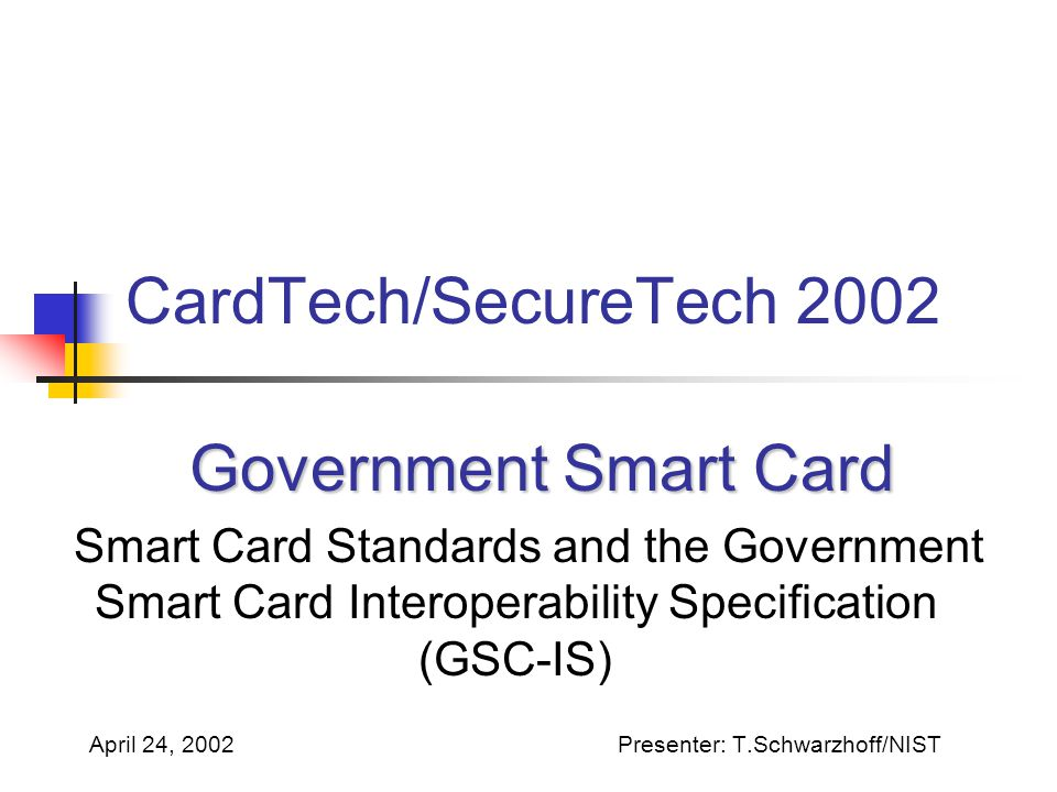 CardTech/SecureTech 2002 Government Smart Card Government Smart Card Smart Card Standards and the Government Smart Card Interoperability Specification (GSC-IS) April 24, 2002Presenter: T.Schwarzhoff/NIST