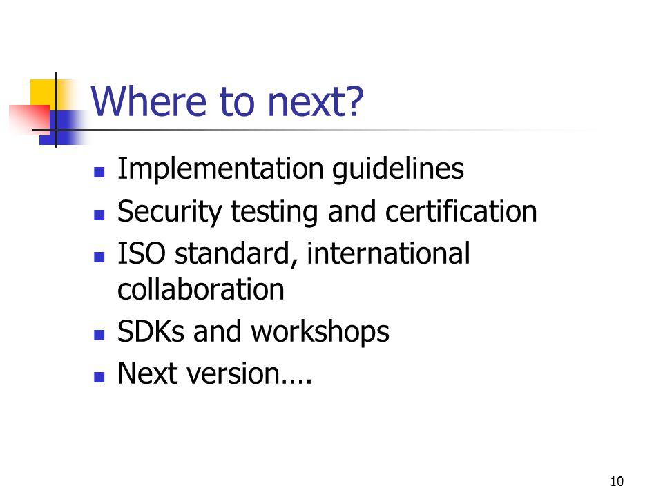 10 Where to next? Implementation guidelines Security testing and certification ISO standard, international collaboration SDKs and workshops Next versi