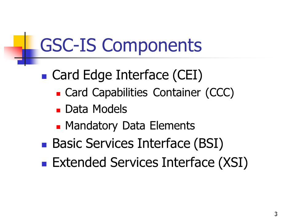 3 GSC-IS Components Card Edge Interface (CEI) Card Capabilities Container (CCC) Data Models Mandatory Data Elements Basic Services Interface (BSI) Extended Services Interface (XSI)