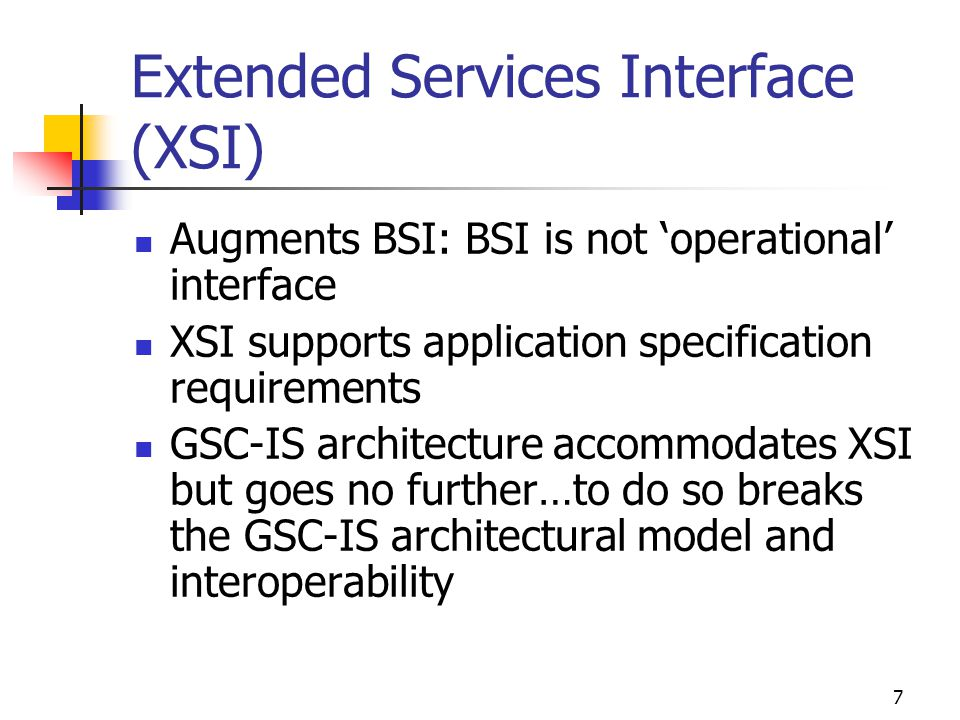 7 Extended Services Interface (XSI) Augments BSI: BSI is not operational interface XSI supports application specification requirements GSC-IS architecture accommodates XSI but goes no further…to do so breaks the GSC-IS architectural model and interoperability