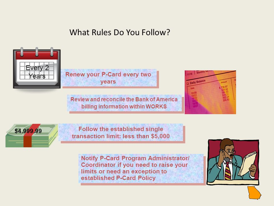 What Rules Do You Follow? Renew your P-Card every two years Every 2 Years Review and reconcile the Bank of America billing information within WORKS Fo