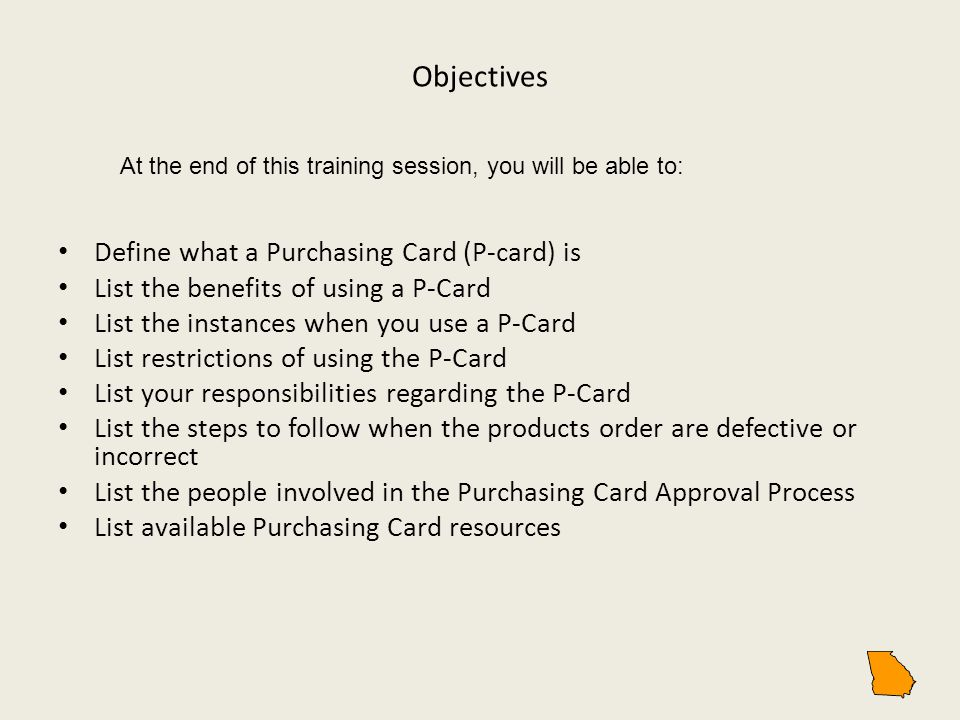 Define what a Purchasing Card (P-card) is List the benefits of using a P-Card List the instances when you use a P-Card List restrictions of using the