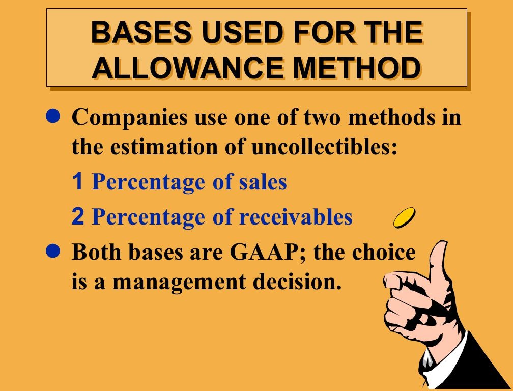 Companies use one of two methods in the estimation of uncollectibles: 1 Percentage of sales 2 Percentage of receivables Both bases are GAAP; the choice is a management decision.