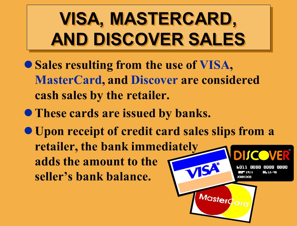 VISA, MASTERCARD, AND DISCOVER SALES Sales resulting from the use of VISA, MasterCard, and Discover are considered cash sales by the retailer.