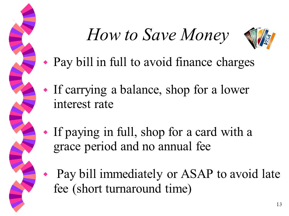 13 How to Save Money w Pay bill in full to avoid finance charges w If carrying a balance, shop for a lower interest rate w If paying in full, shop for a card with a grace period and no annual fee w Pay bill immediately or ASAP to avoid late fee (short turnaround time)