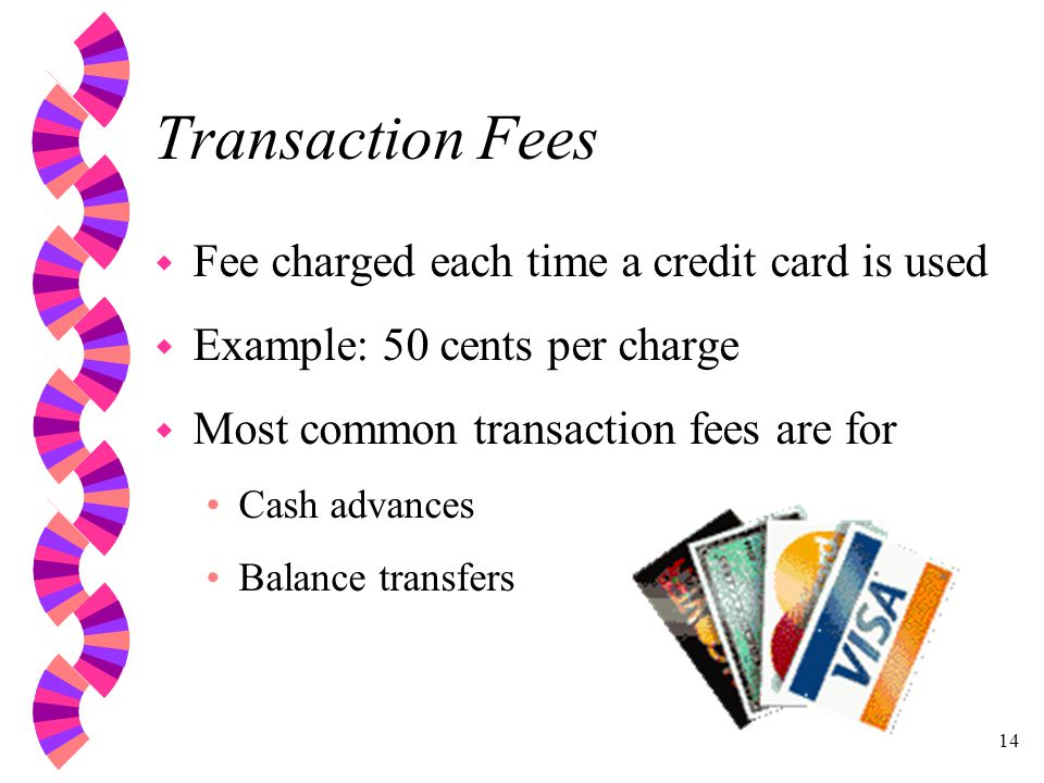 14 Transaction Fees w Fee charged each time a credit card is used w Example: 50 cents per charge w Most common transaction fees are for Cash advances Balance transfers
