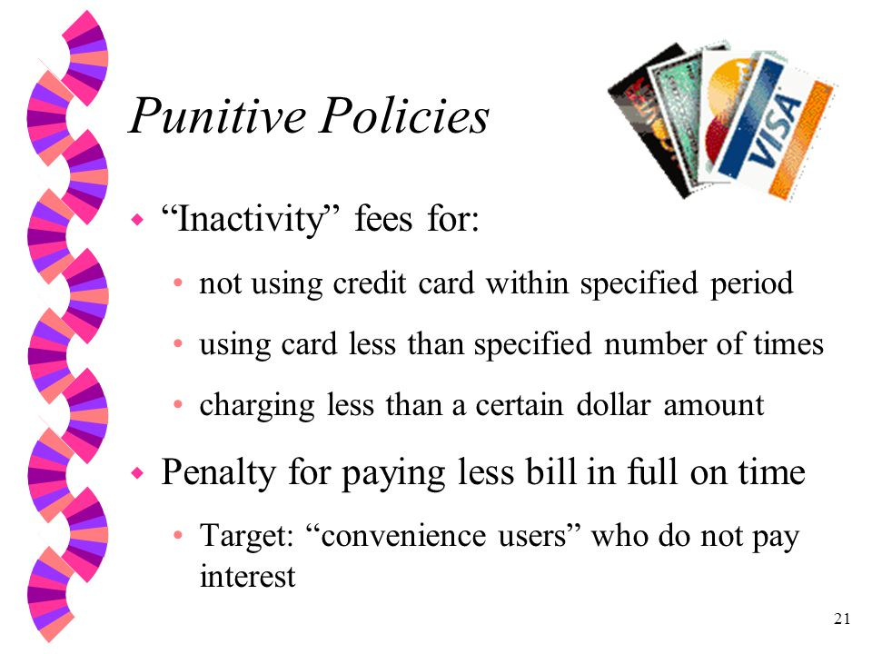 21 Punitive Policies w Inactivity fees for: not using credit card within specified period using card less than specified number of times charging less than a certain dollar amount w Penalty for paying less bill in full on time Target: convenience users who do not pay interest