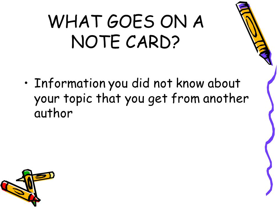 WHAT GOES ON A NOTE CARD? Information you did not know about your topic that you get from another author