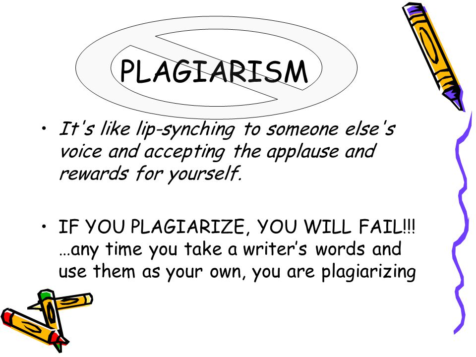 PLAGIARISM It's like lip-synching to someone else's voice and accepting the applause and rewards for yourself. IF YOU PLAGIARIZE, YOU WILL FAIL!!! …an
