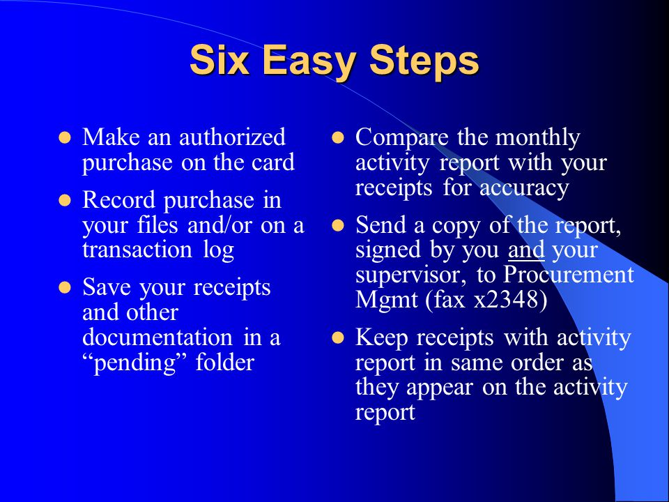 Six Easy Steps Make an authorized purchase on the card Record purchase in your files and/or on a transaction log Save your receipts and other documentation in a pending folder Compare the monthly activity report with your receipts for accuracy Send a copy of the report, signed by you and your supervisor, to Procurement Mgmt (fax x2348) Keep receipts with activity report in same order as they appear on the activity report