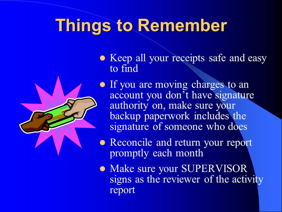 Things to Remember Keep all your receipts safe and easy to find If you are moving charges to an account you dont have signature authority on, make sure your backup paperwork includes the signature of someone who does Reconcile and return your report promptly each month Make sure your SUPERVISOR signs as the reviewer of the activity report