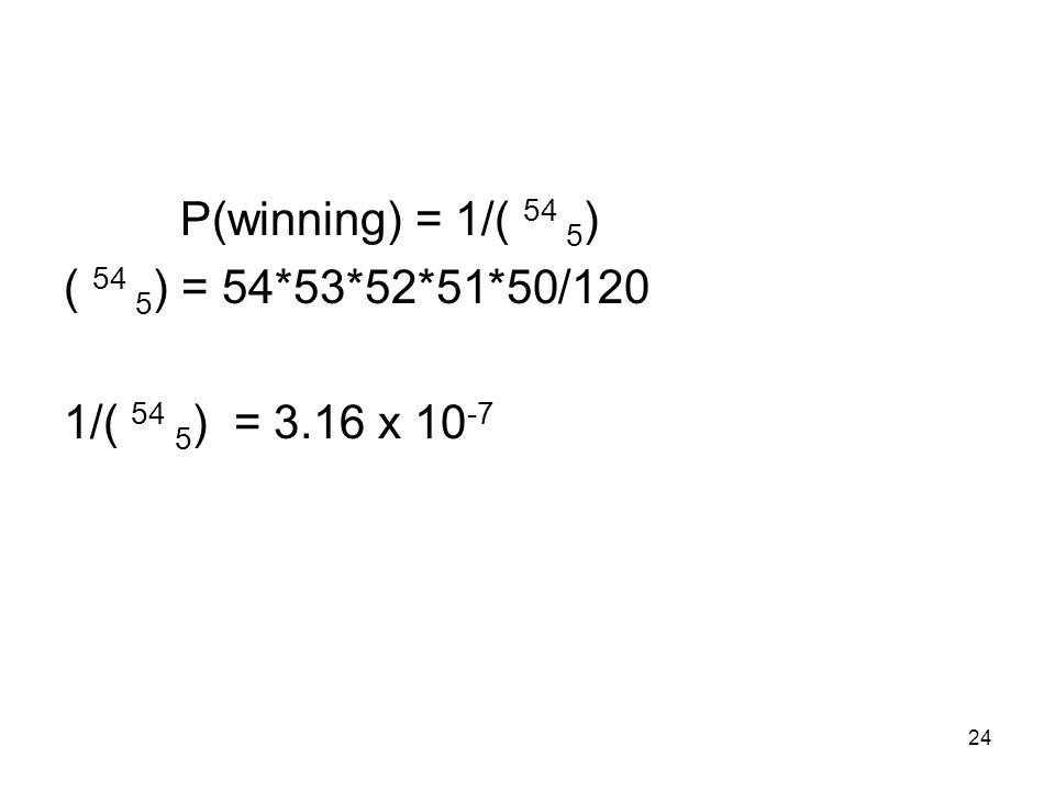 24 P(winning) = 1/( 54 5 ) ( 54 5 ) = 54*53*52*51*50/120 1/( 54 5 ) = 3.16 x 10 -7