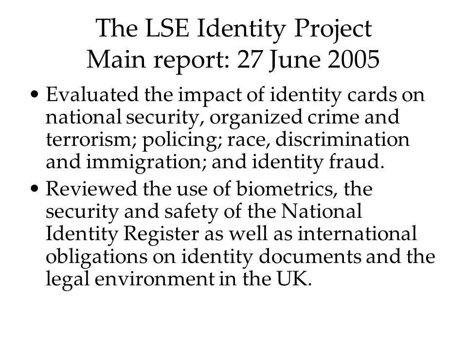 The LSE Identity Project Main report: 27 June 2005 Evaluated the impact of identity cards on national security, organized crime and terrorism; policin