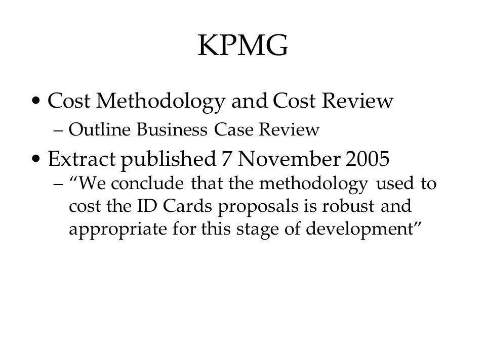 KPMG Cost Methodology and Cost Review –Outline Business Case Review Extract published 7 November 2005 –We conclude that the methodology used to cost t