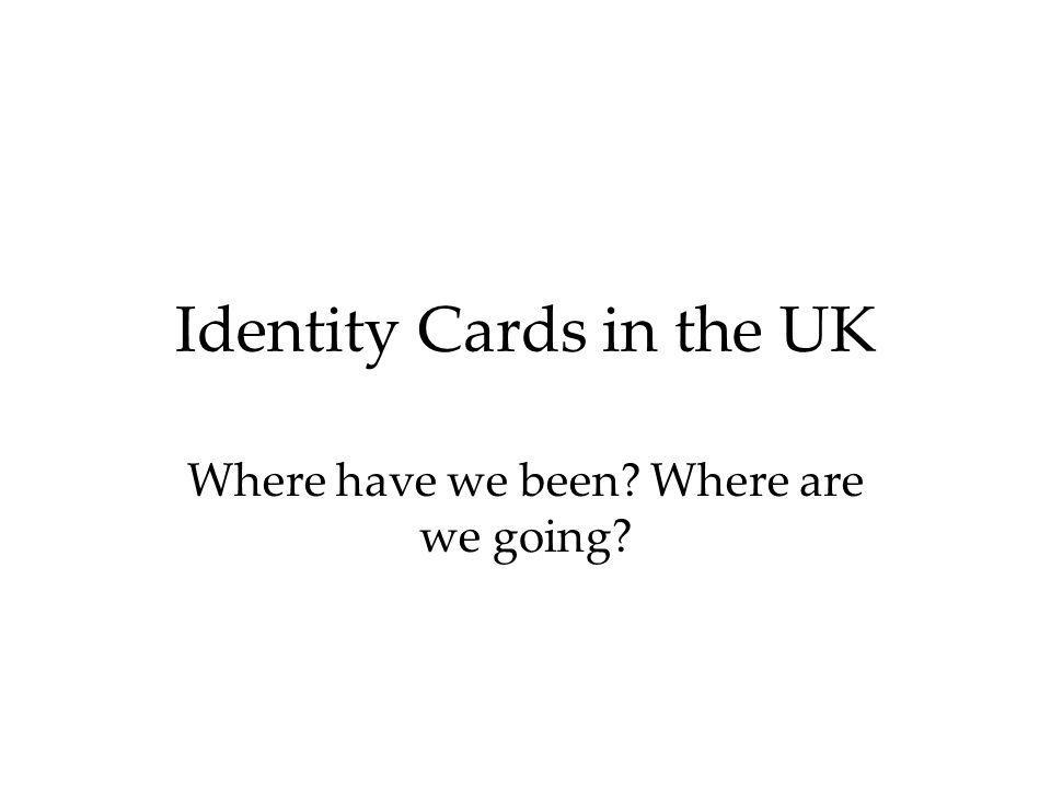 Identity Cards in the UK Where have we been? Where are we going?