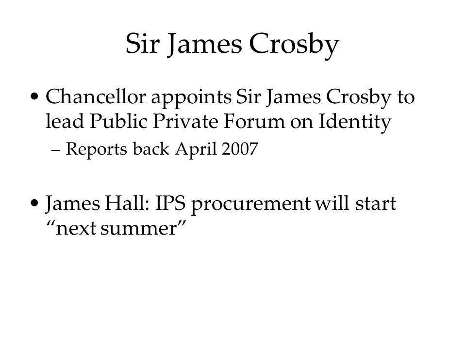 Sir James Crosby Chancellor appoints Sir James Crosby to lead Public Private Forum on Identity –Reports back April 2007 James Hall: IPS procurement wi