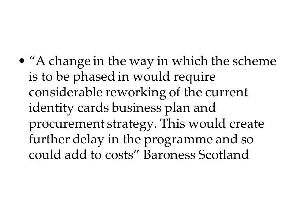 A change in the way in which the scheme is to be phased in would require considerable reworking of the current identity cards business plan and procur