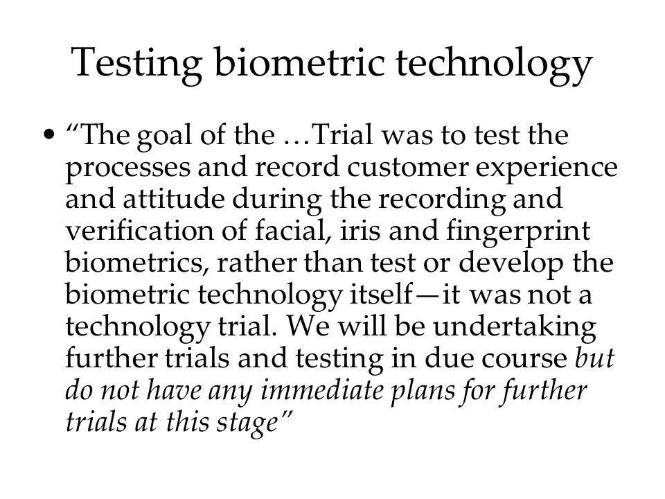 Testing biometric technology The goal of the …Trial was to test the processes and record customer experience and attitude during the recording and ver