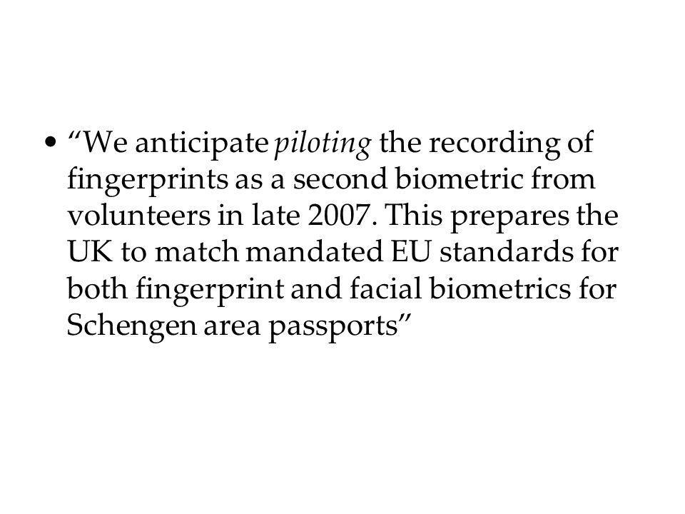 We anticipate piloting the recording of fingerprints as a second biometric from volunteers in late 2007. This prepares the UK to match mandated EU sta
