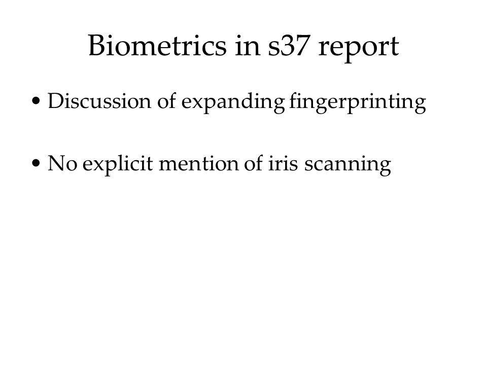 Biometrics in s37 report Discussion of expanding fingerprinting No explicit mention of iris scanning