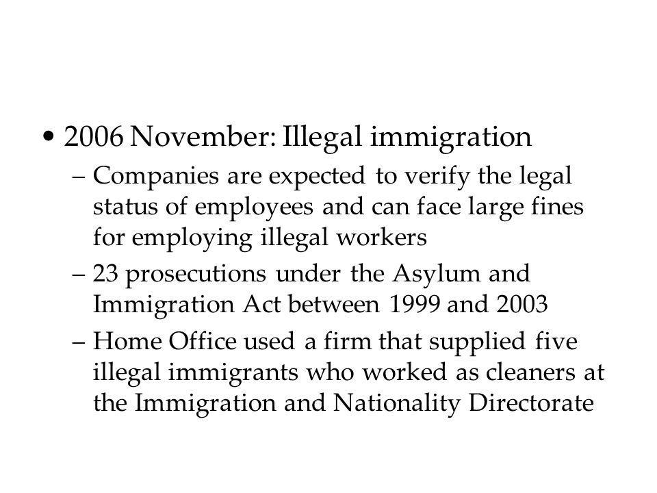 2006 November: Illegal immigration –Companies are expected to verify the legal status of employees and can face large fines for employing illegal work