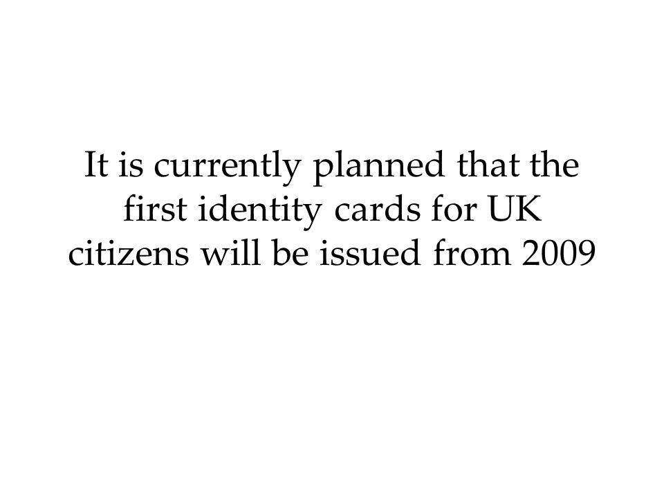 It is currently planned that the first identity cards for UK citizens will be issued from 2009