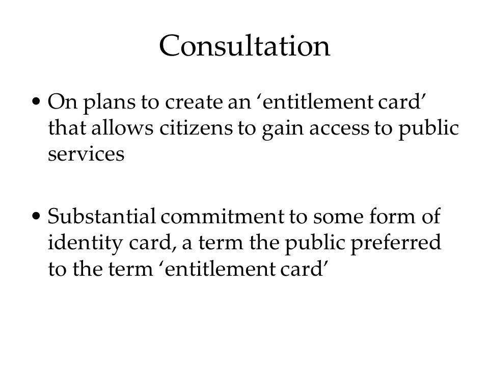 Consultation On plans to create an entitlement card that allows citizens to gain access to public services Substantial commitment to some form of iden