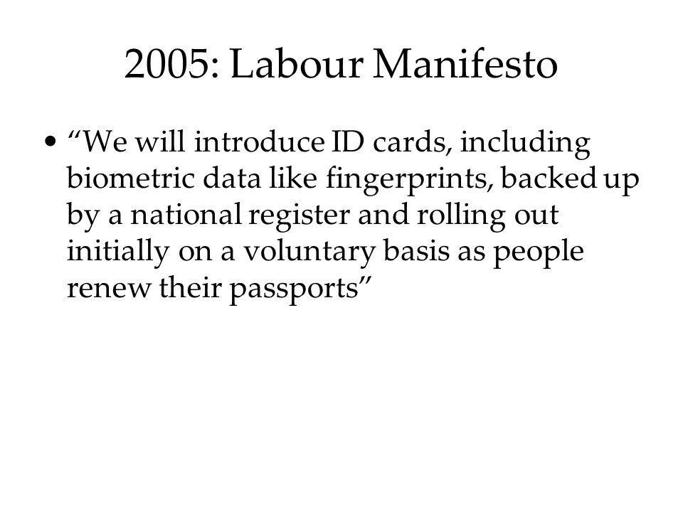 2005: Labour Manifesto We will introduce ID cards, including biometric data like fingerprints, backed up by a national register and rolling out initia