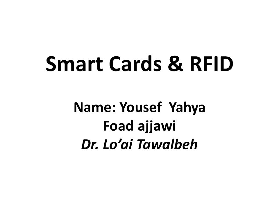 Smart Cards & RFID Name: Yousef Yahya Foad ajjawi Dr. Loai Tawalbeh
