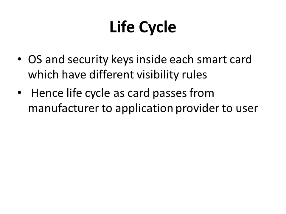 Life Cycle OS and security keys inside each smart card which have different visibility rules Hence life cycle as card passes from manufacturer to application provider to user