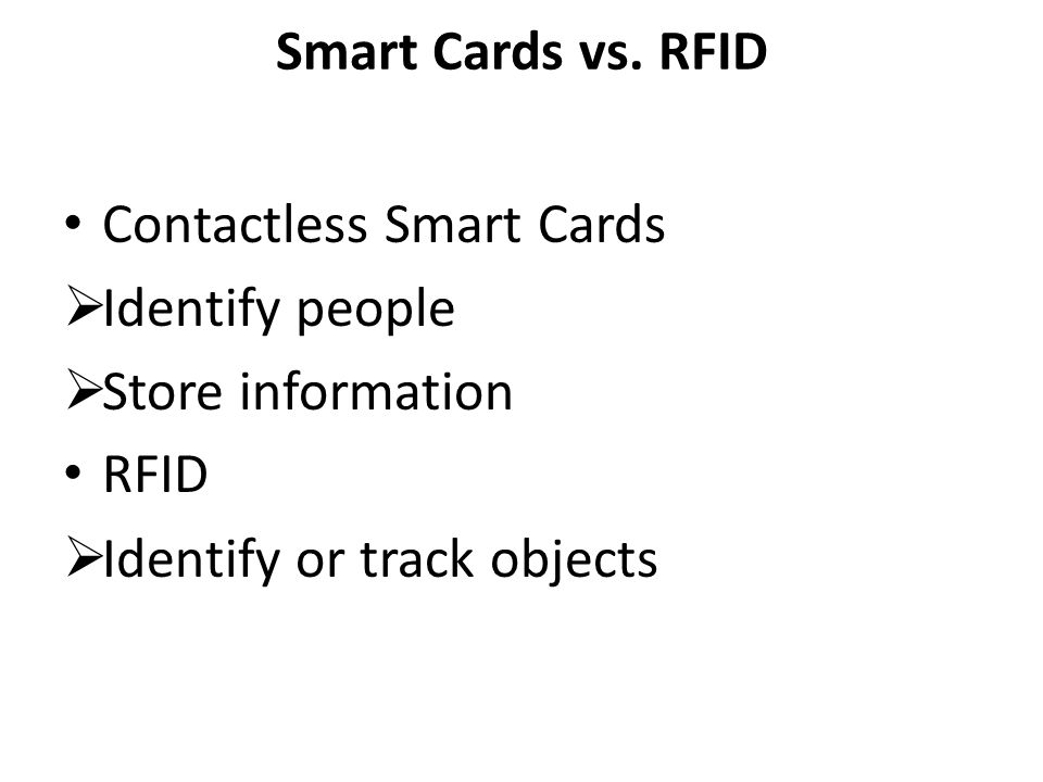 Smart Cards vs. RFID Contactless Smart Cards Identify people Store information RFID Identify or track objects
